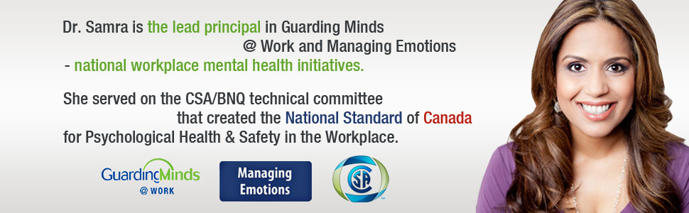 Dr. Samra is lead principal in Guarding Minds @ Work and Managing Emotions - national workplace mental health initiatives